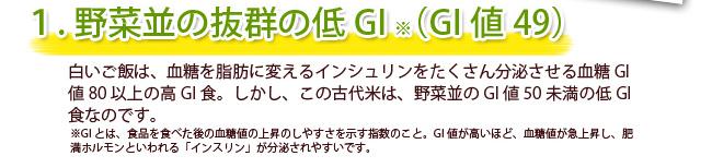1.野菜並の抜群の低GI(GI値49)白いご飯、血糖を脂肪に変えるインシュリンをたくさん分泌させる血糖GI値80以上の高GI食。しかし、この古代米は、野菜並のGI値50未満の低GI食なのです。